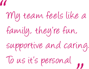 """""""My team feels like a family, they're fun, supportive and caring. To us it's personal."""""""
