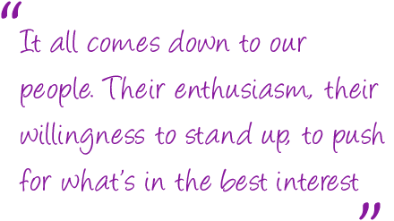 It all comes down to our people. Their enthusiasm, their willingness to stand up, to push for what's in the best interest of the patient, is inspiring
