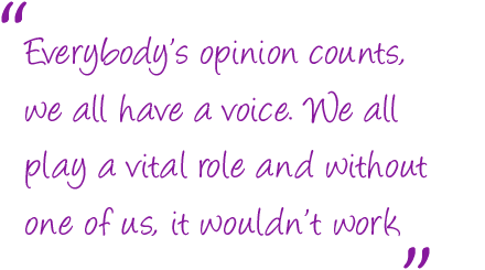 Everybody's opinion counts, we all have a voice. We all play a vital role and without one of us, it wouldn't work