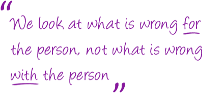 We look at what is wrong FOR the person, not what is wrong WITH the person