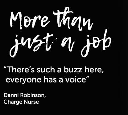 """There's such a buzz here, everyone has a voice"" Danni Robinson, Charge Nurse"
