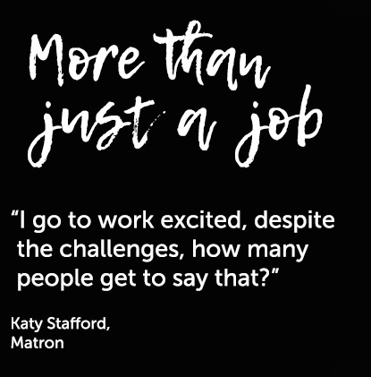 """""""I go to work excited, despite the challenges, how many people get to say that?"""" Katy Stafford, Matron"""