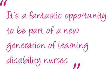 """""""It's a fantastic opportunity to be part of a new generation of learning disability nurses."""""""