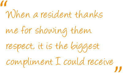 When a resident thanks me for showing them respect, it is the biggest compliment I could receive