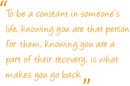 To be a constant in someone's life, knowing you are that person for them, knowing you are a part of their recovery, is what makes you go back